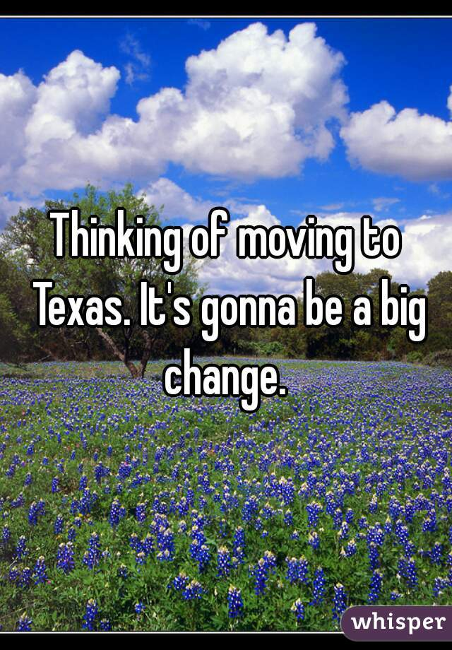 Thinking of moving to Texas. It's gonna be a big change.
