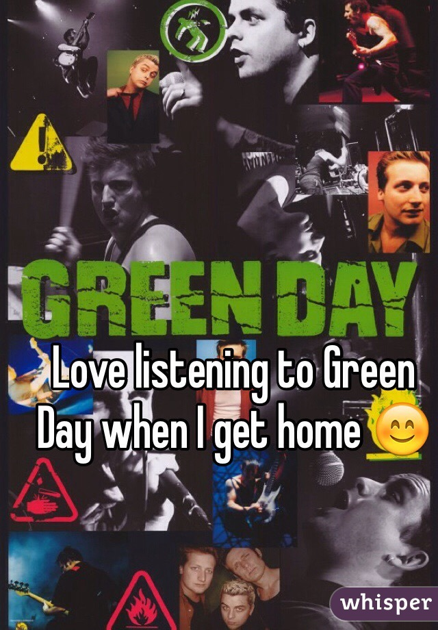 Love listening to Green Day when I get home 😊