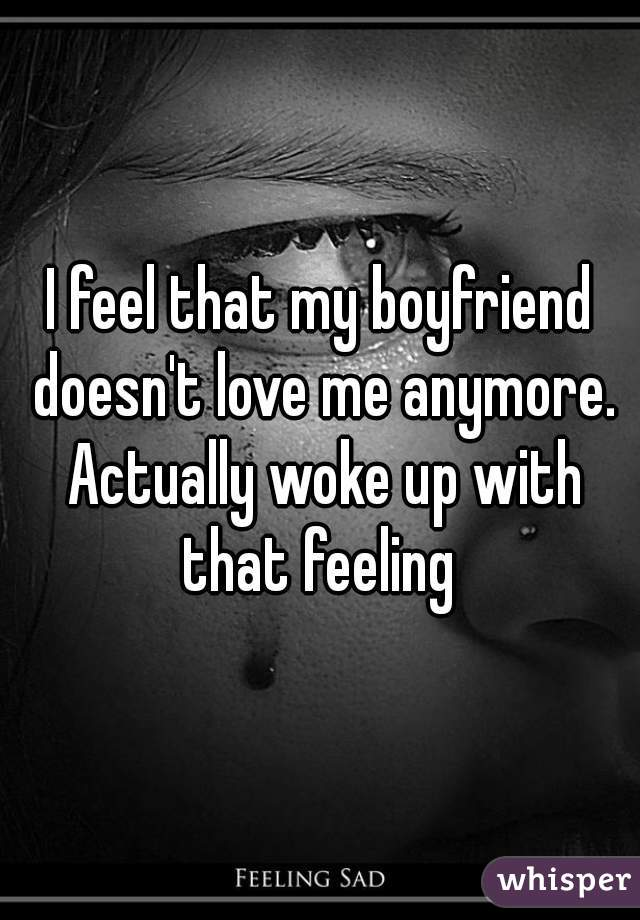 I feel that my boyfriend doesn't love me anymore. Actually woke up with that feeling