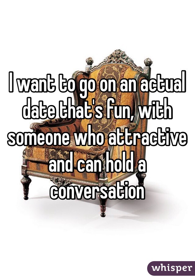 I want to go on an actual date that's fun, with someone who attractive and can hold a conversation
