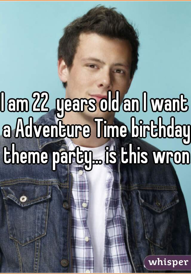 I am 22  years old an I want a Adventure Time birthday theme party... is this wrong