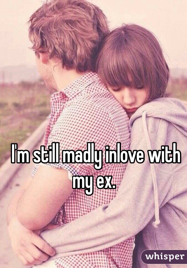I'm still madly inlove with my ex.