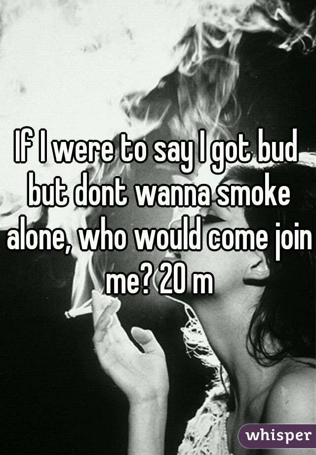 If I were to say I got bud but dont wanna smoke alone, who would come join me? 20 m