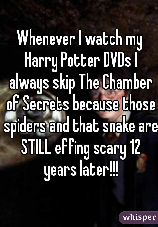 Whenever I watch my Harry Potter DVDs I always skip The Chamber of Secrets because those spiders and that snake are STILL effing scary 12 years later!!!