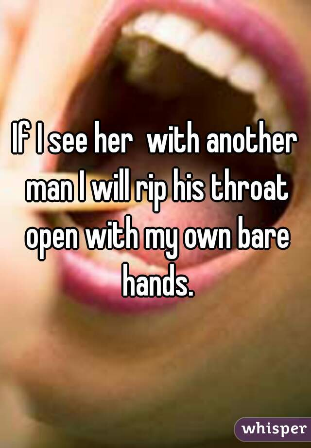 If I see her  with another man I will rip his throat open with my own bare hands.