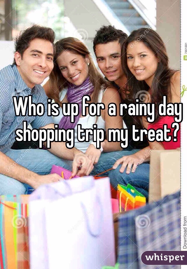 Who is up for a rainy day shopping trip my treat?