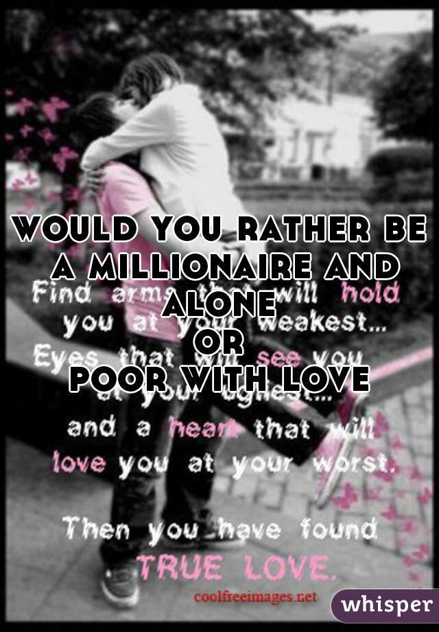 would you rather be a millionaire and alone  or poor with love