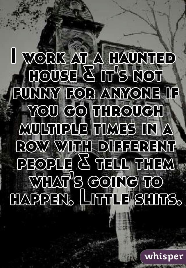 I work at a haunted house & it's not funny for anyone if you go through multiple times in a row with different people & tell them what's going to happen. Little shits.