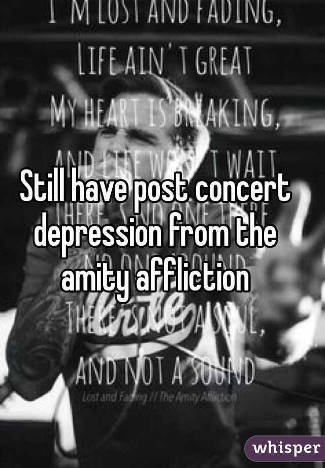 Still have post concert depression from the amity affliction