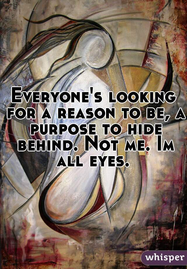 Everyone's looking for a reason to be, a purpose to hide behind. Not me. Im all eyes.
