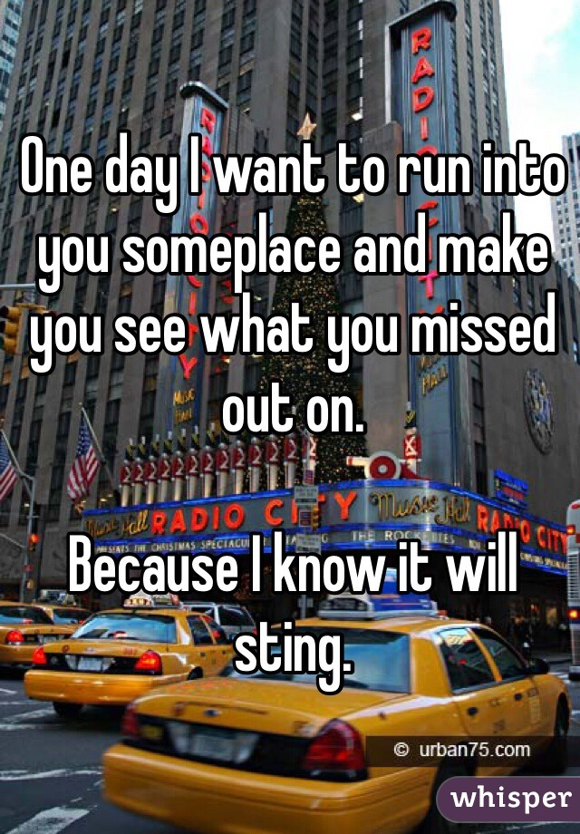 One day I want to run into you someplace and make you see what you missed out on.  Because I know it will sting.