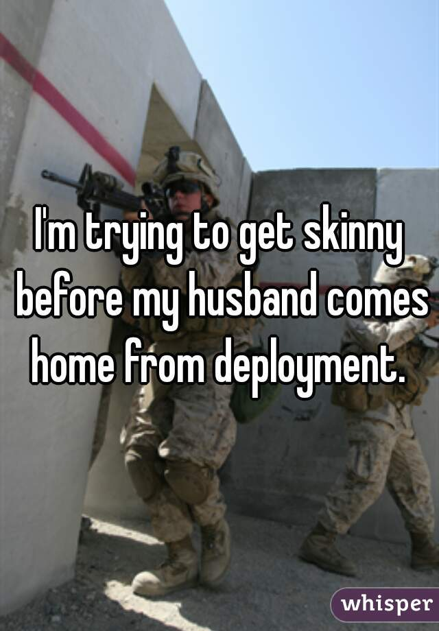 I'm trying to get skinny before my husband comes home from deployment.