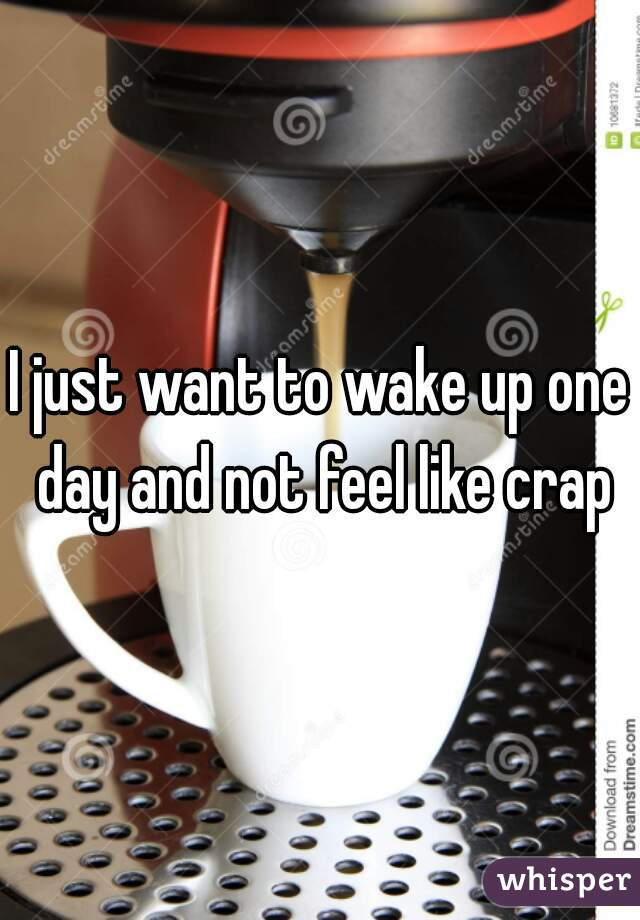 I just want to wake up one day and not feel like crap