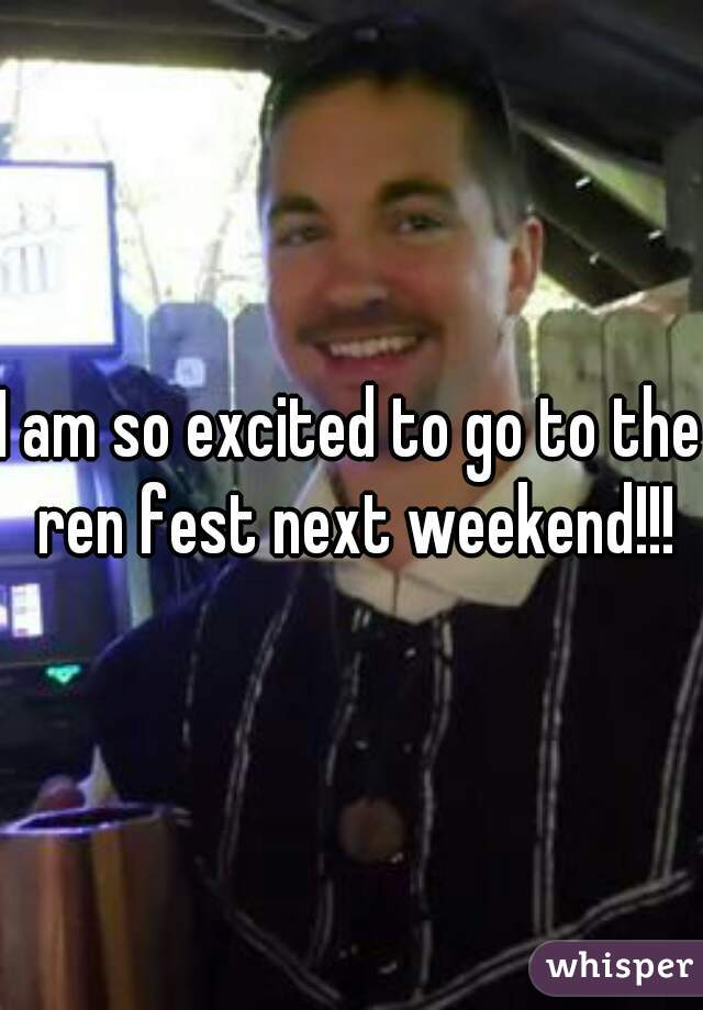 I am so excited to go to the ren fest next weekend!!!