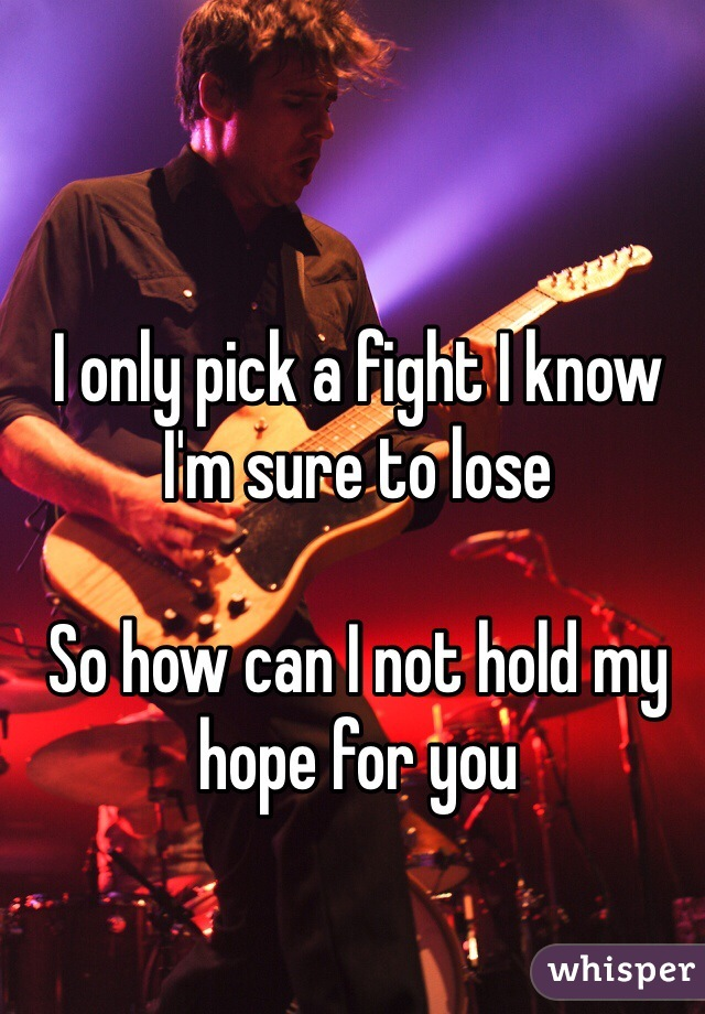 I only pick a fight I know I'm sure to lose  So how can I not hold my hope for you