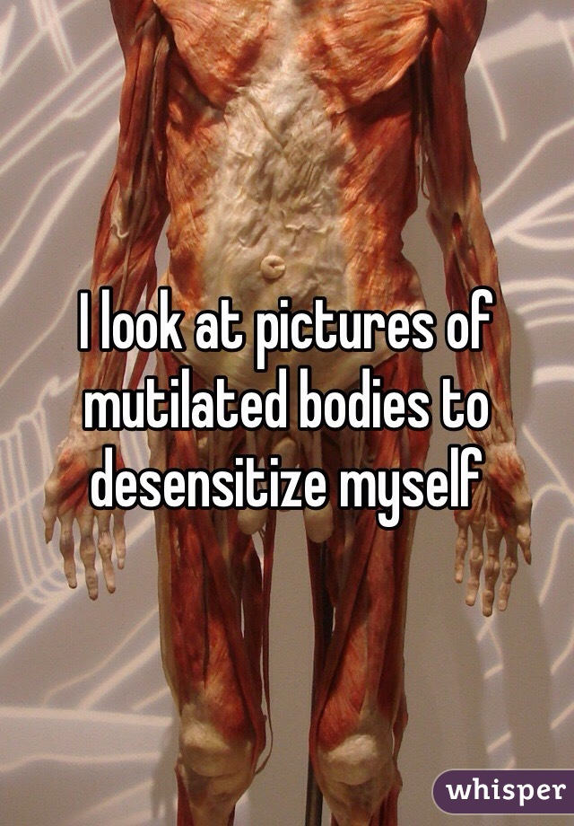 I look at pictures of mutilated bodies to desensitize myself