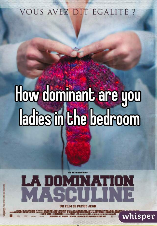 How dominant are you ladies in the bedroom