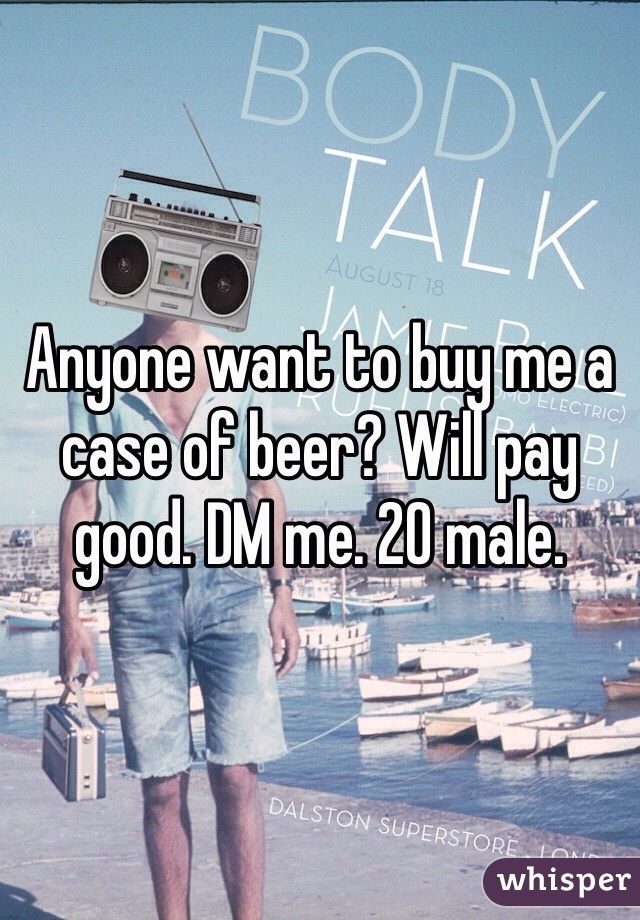 Anyone want to buy me a case of beer? Will pay good. DM me. 20 male.