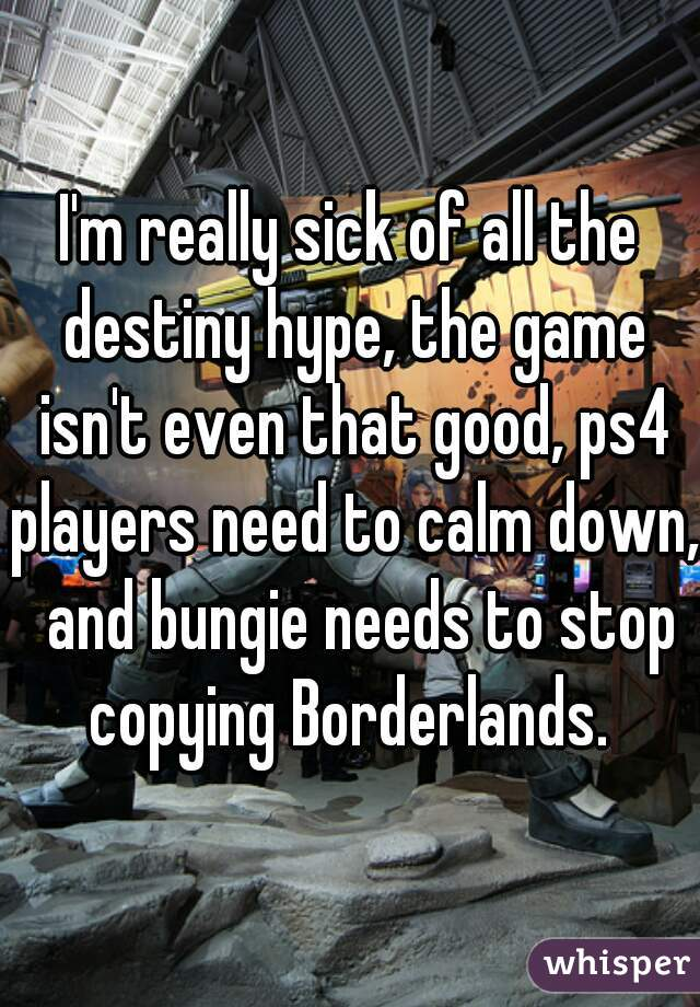 I'm really sick of all the destiny hype, the game isn't even that good, ps4 players need to calm down,  and bungie needs to stop copying Borderlands.