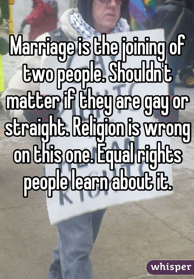 Marriage is the joining of two people. Shouldn't matter if they are gay or straight. Religion is wrong on this one. Equal rights people learn about it.
