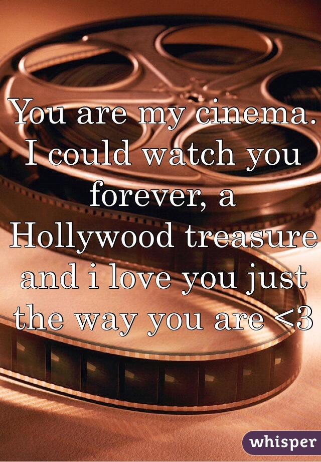 You are my cinema. I could watch you forever, a Hollywood treasure and i love you just the way you are <3