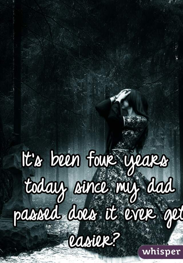It's been four years today since my dad passed does it ever get easier?
