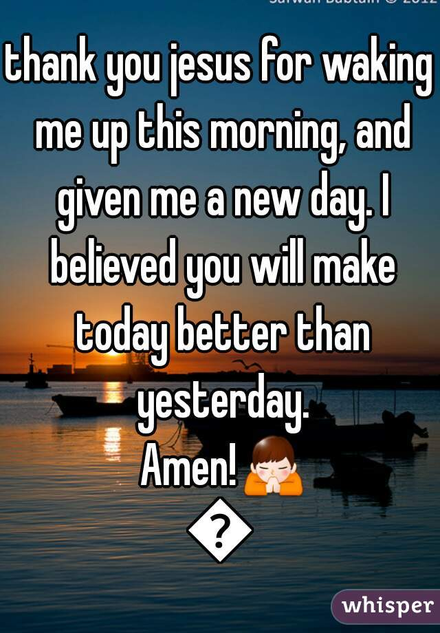 thank you jesus for waking me up this morning, and given me a new day. I believed you will make today better than yesterday. Amen!🙏🙏