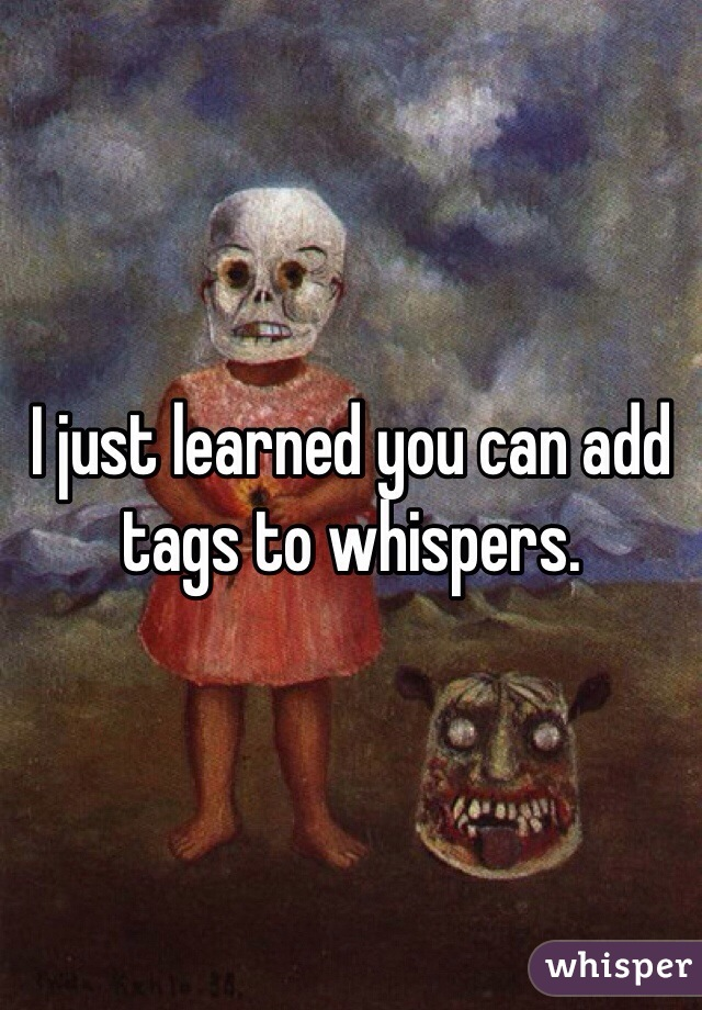 I just learned you can add tags to whispers.