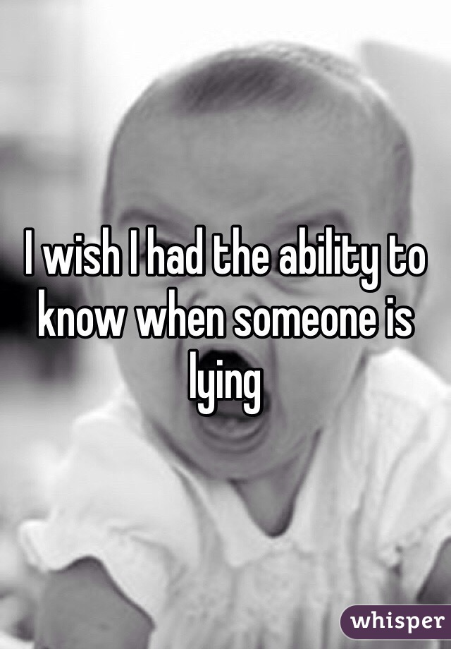 I wish I had the ability to know when someone is lying
