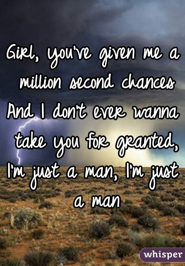 Girl, you've given me a million second chances And I don't ever wanna take you for granted, I'm just a man, I'm just a man
