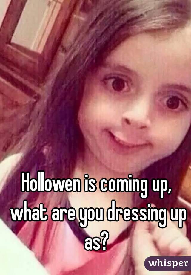 Hollowen is coming up, what are you dressing up as?