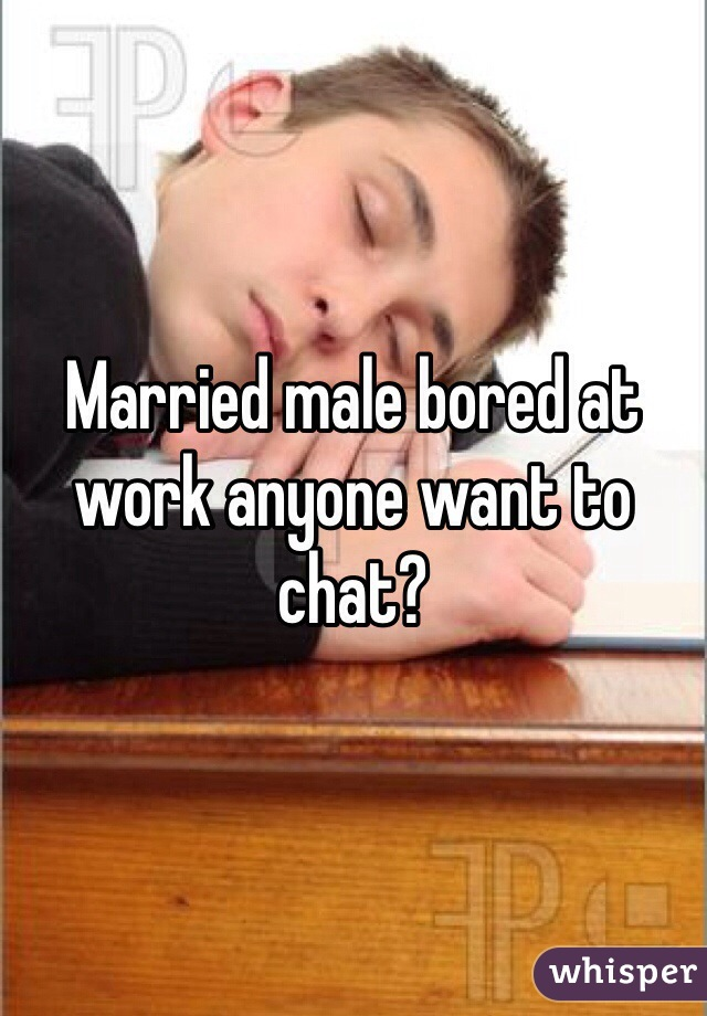 Married male bored at work anyone want to chat?