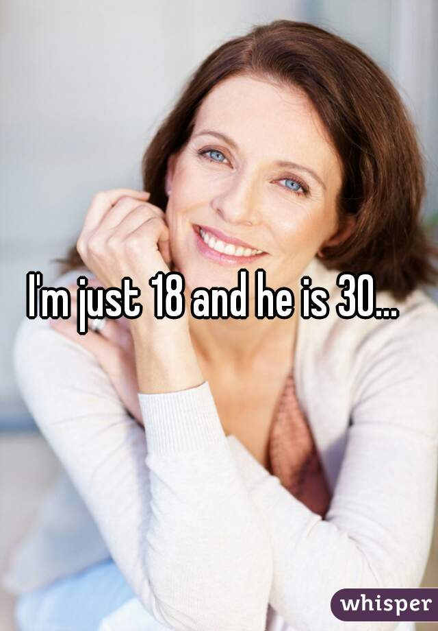 I'm just 18 and he is 30...