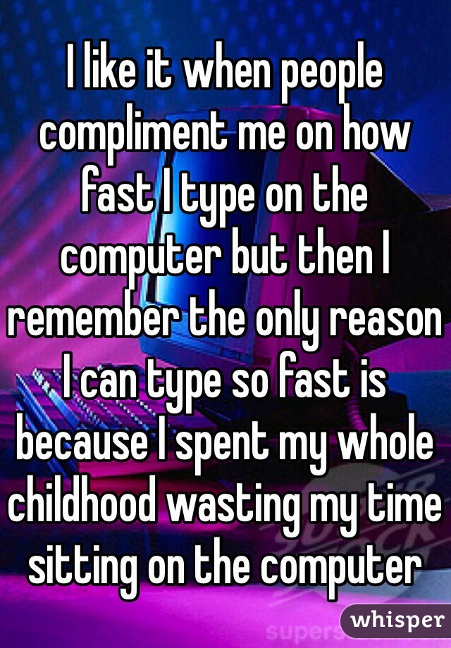 I like it when people compliment me on how fast I type on the computer but then I remember the only reason I can type so fast is because I spent my whole childhood wasting my time sitting on the computer