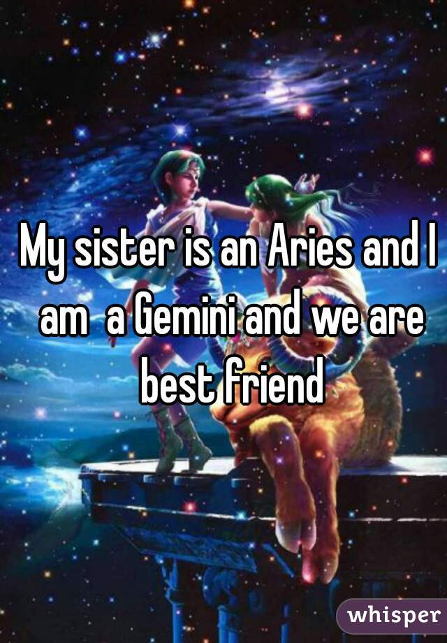 My sister is an Aries and I am  a Gemini and we are best friend