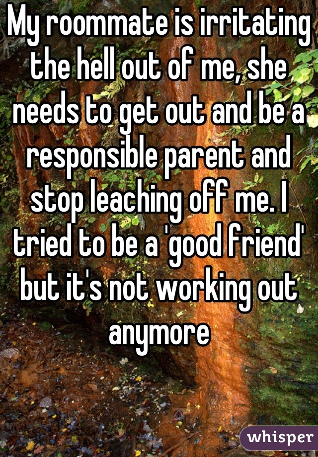 My roommate is irritating the hell out of me, she needs to get out and be a responsible parent and stop leaching off me. I tried to be a 'good friend' but it's not working out anymore