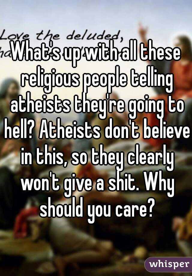 What's up with all these religious people telling atheists they're going to hell? Atheists don't believe in this, so they clearly won't give a shit. Why should you care?