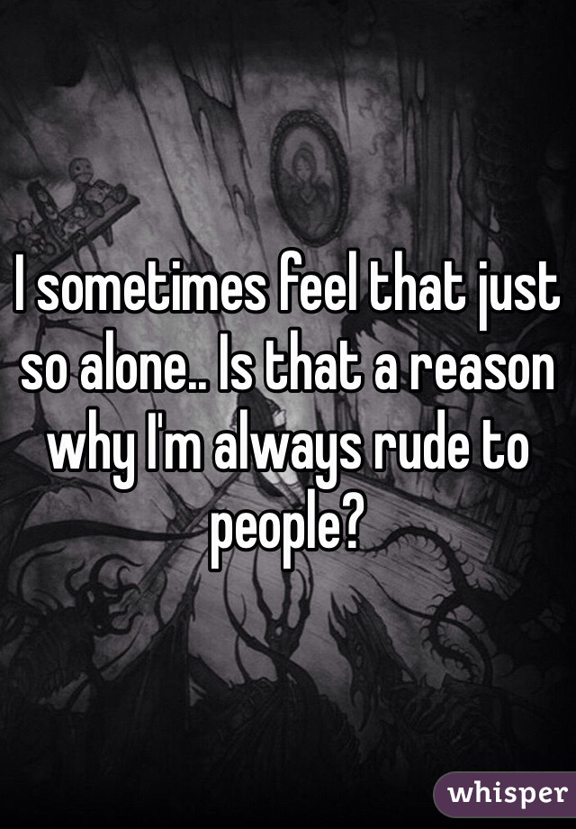 I sometimes feel that just so alone.. Is that a reason why I'm always rude to people?