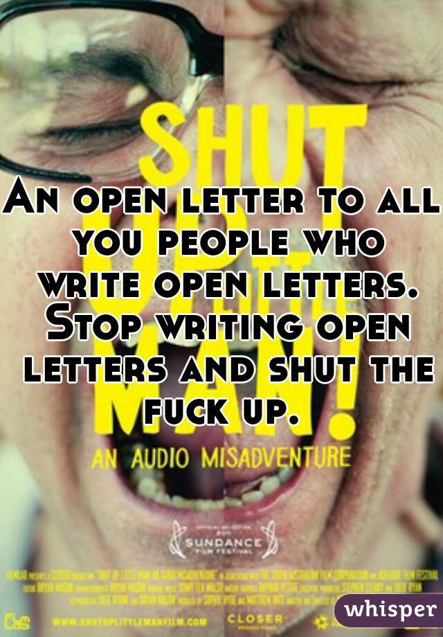 An open letter to all you people who write open letters. Stop writing open letters and shut the fuck up.