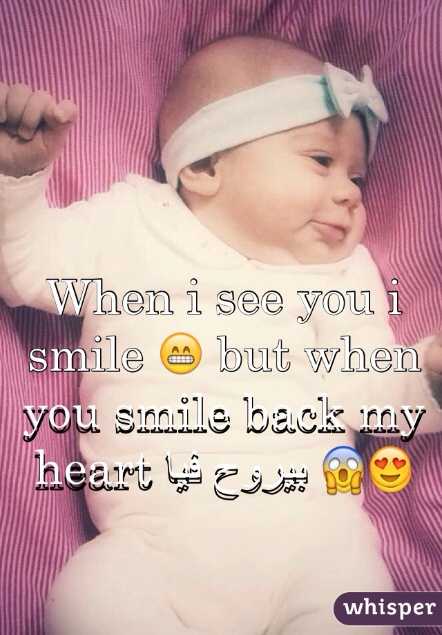 When i see you i smile 😁 but when you smile back my heart بيروح فيا 😱😍