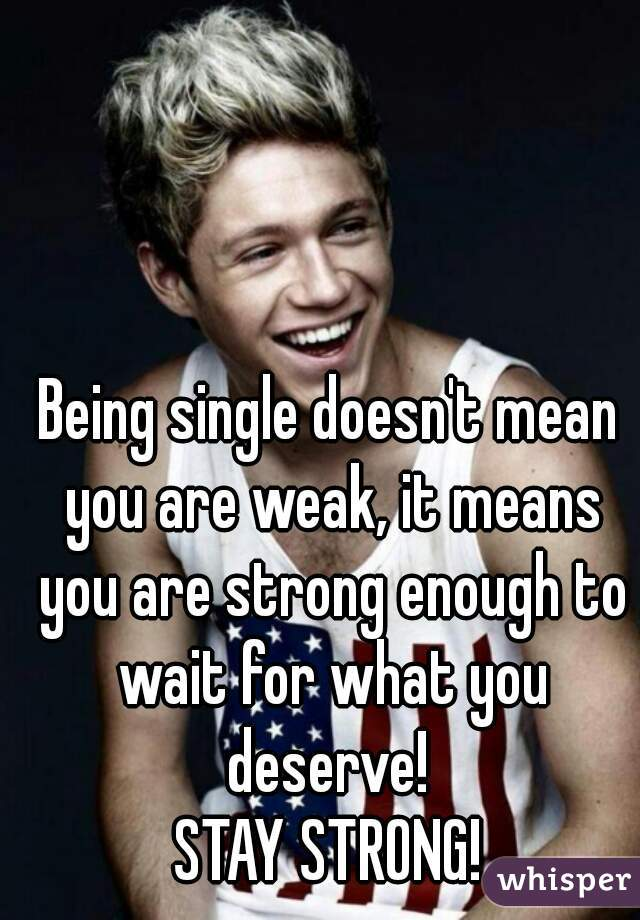 Being single doesn't mean you are weak, it means you are strong enough to wait for what you deserve!  STAY STRONG!