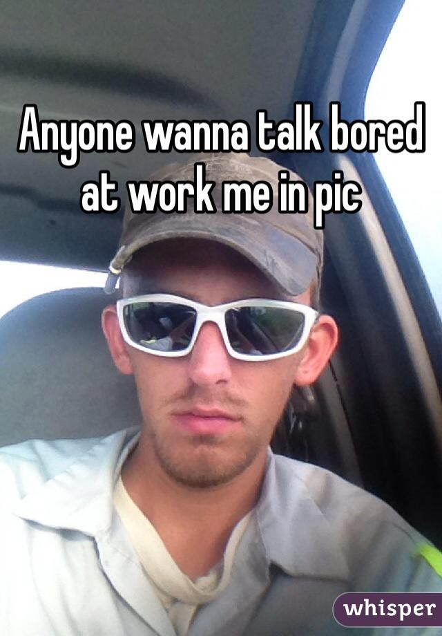Anyone wanna talk bored at work me in pic