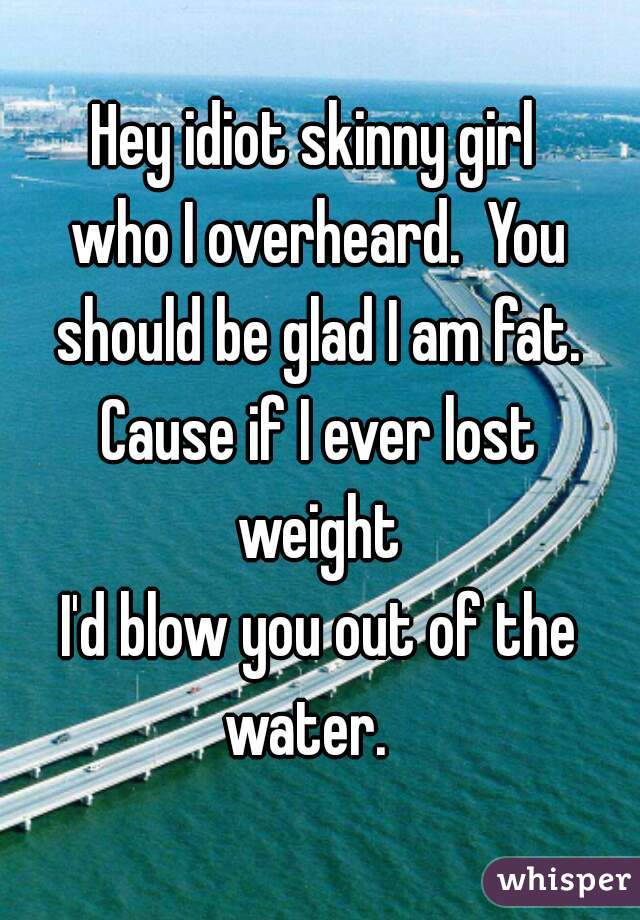 Hey idiot skinny girl  who I overheard.  You should be glad I am fat.  Cause if I ever lost  weight I'd blow you out of the water.