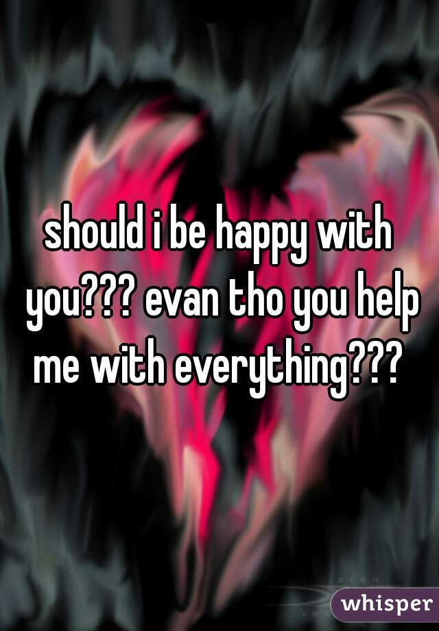 should i be happy with you??? evan tho you help me with everything???