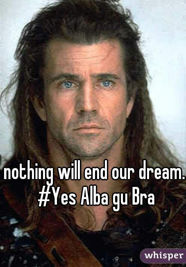 nothing will end our dream. #Yes Alba gu Bra