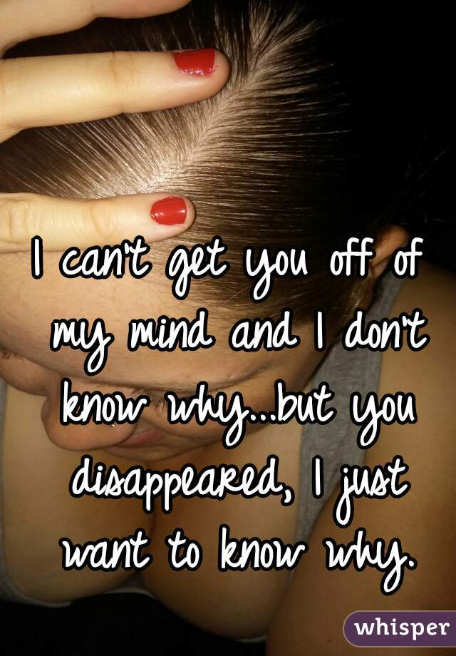 I can't get you off of my mind and I don't know why...but you disappeared, I just want to know why.