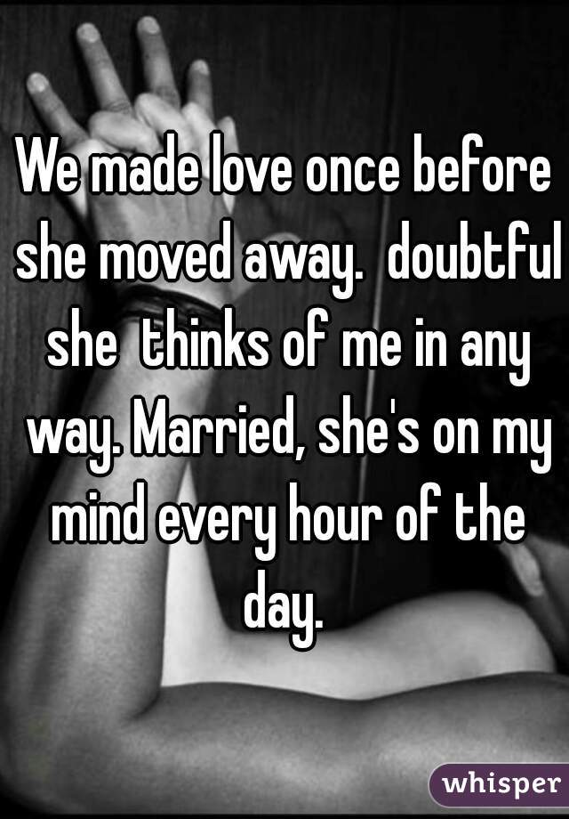 We made love once before she moved away.  doubtful she  thinks of me in any way. Married, she's on my mind every hour of the day.