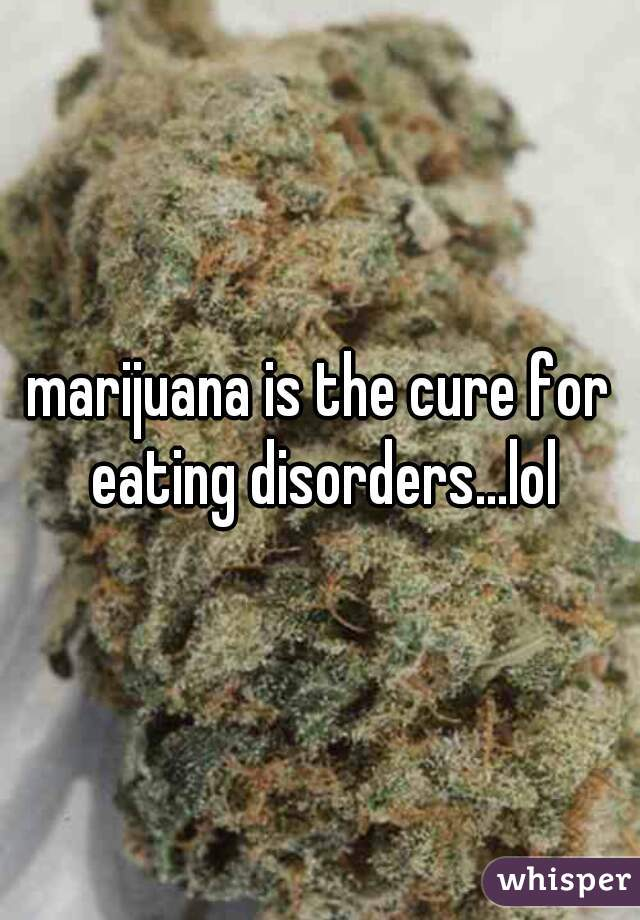 marijuana is the cure for eating disorders...lol