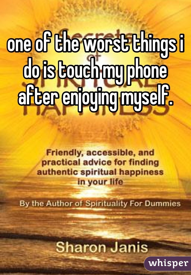 one of the worst things i do is touch my phone after enjoying myself.