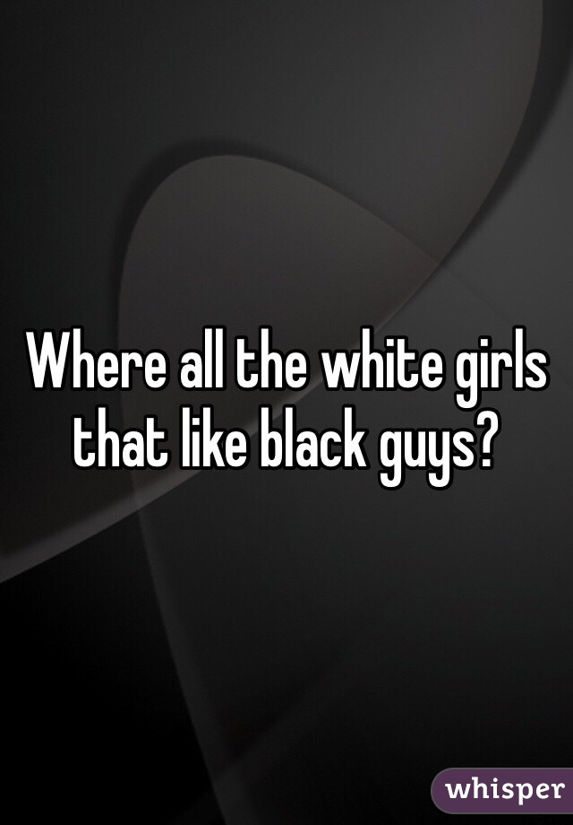 Where all the white girls that like black guys?
